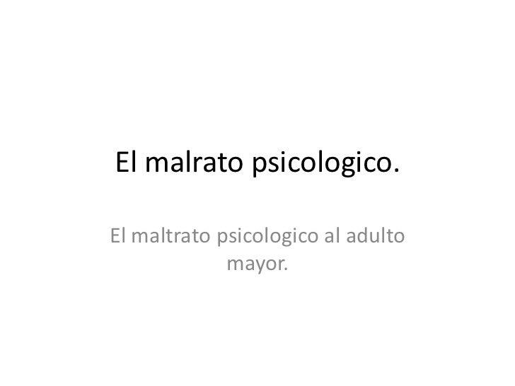 El malrato psicologico.El maltrato psicologico al adulto             mayor.