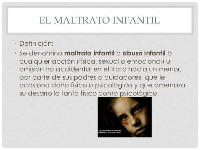 EL MALTRATO INFANTIL• Definición:• Se denomina maltrato infantil o abuso infantil acualquier acción (física, sexual o emoc...