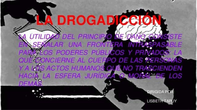 LA DROGADICCIÓN LA UTILIDAD DEL PRINCIPIO DE DAÑO CONSISTE EN SEÑALAR UNA FRONTERA INTRASPASABLE PARA LOS PODERES PÚBLICOS...