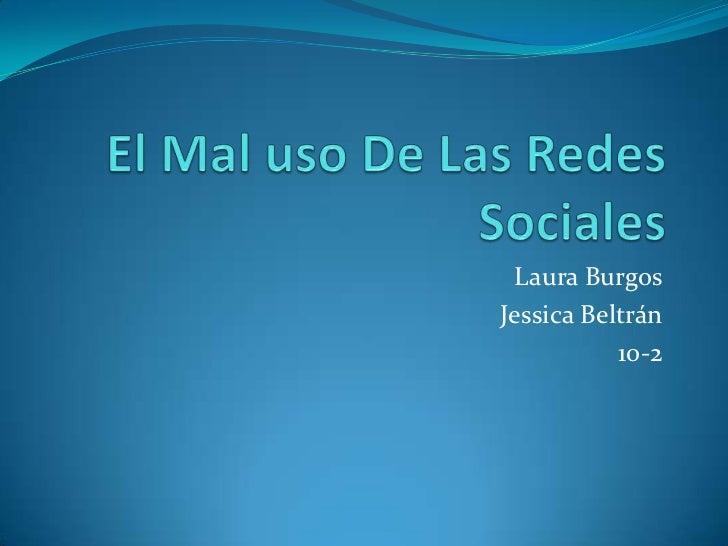 El Mal uso De Las Redes Sociales<br />Laura Burgos<br />Jessica Beltrán<br />10-2<br />