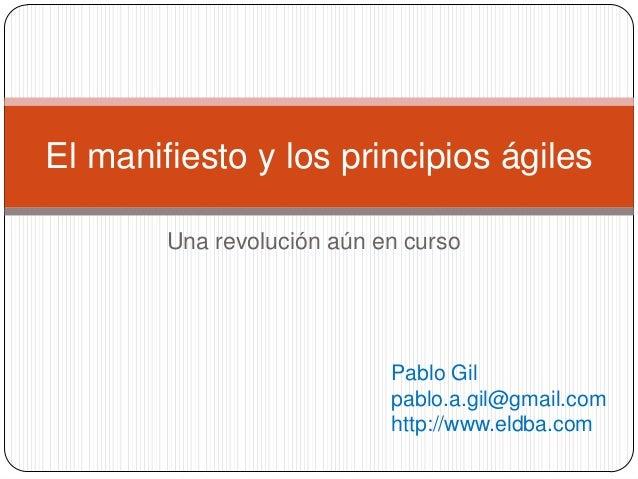 Una revolución aún en curso El manifiesto y los principios ágiles Pablo Gil pablo.a.gil@gmail.com http://www.eldba.com