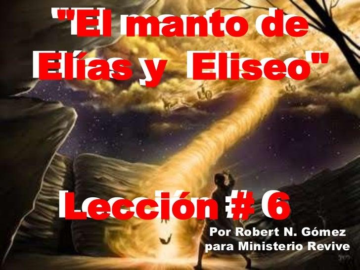 """""""El manto de <br />Elías y Eliseo""""<br />""""El manto de <br />Elías y Eliseo""""<br />Lección # 6<br />Lección # 6  <br />Por Ro..."""