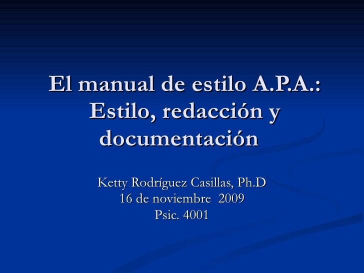 El manual de estilo A.P.A.: Estilo, redacción y documentación  Ketty Rodríguez Casillas, Ph.D 16 de noviembre  2009 Psic. ...
