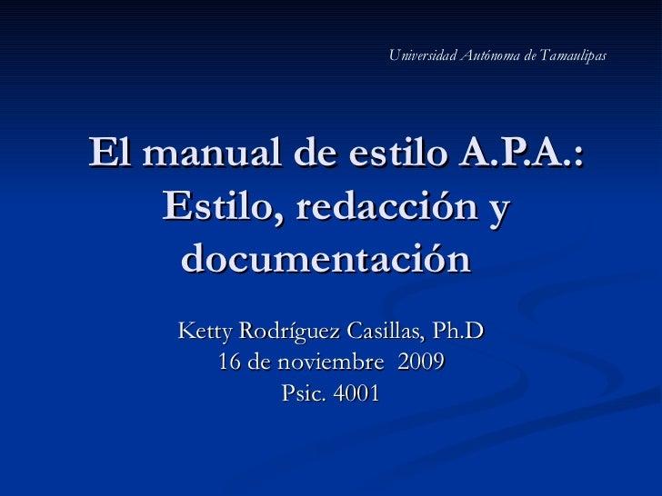 Universidad Autónoma de TamaulipasEl manual de estilo A.P.A.:    Estilo, redacción y     documentación    Ketty Rodríguez ...