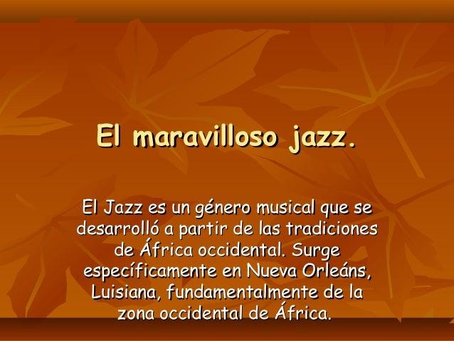 El maravilloso jazz. El Jazz es un género musical que se desarrolló a partir de las tradiciones de África occidental. Surg...