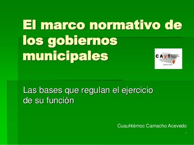 El marco normativo de  los gobiernos  municipales  Las bases que regulan el ejercicio  de su función  Cuauhtémoc Camacho A...