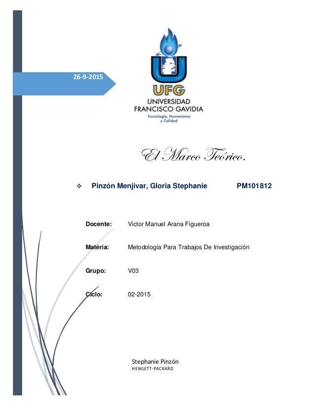 26-9-2015 El Marco Teórico.  Pinzón Menjivar, Gloria Stephanie PM101812 Docente: Victor Manuel Arana Figueroa Matéria: Me...