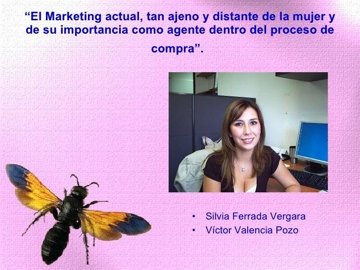""""""" El Marketing actual, tan ajeno y distante de la mujer y de su importancia como agente dentro del proceso de compra"""".   <..."""