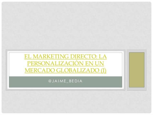 EL MARKETING DIRECTO: LA PERSONALIZACIÓN EN UNMERCADO GLOBALIZADO (I)      @JAIME_BEDIA