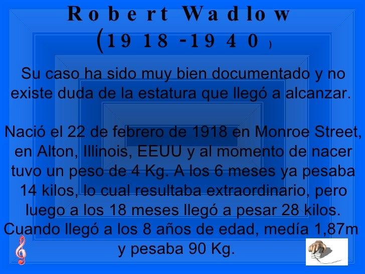 Robert Wadlow (1918-1940 ) Su caso ha sido muy bien documentado y no existe duda de la estatura que llegó a alcanzar.  Nac...