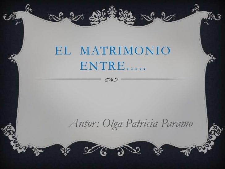 El  matrimonio entre…..<br />Autor: Olga Patricia Paramo<br />