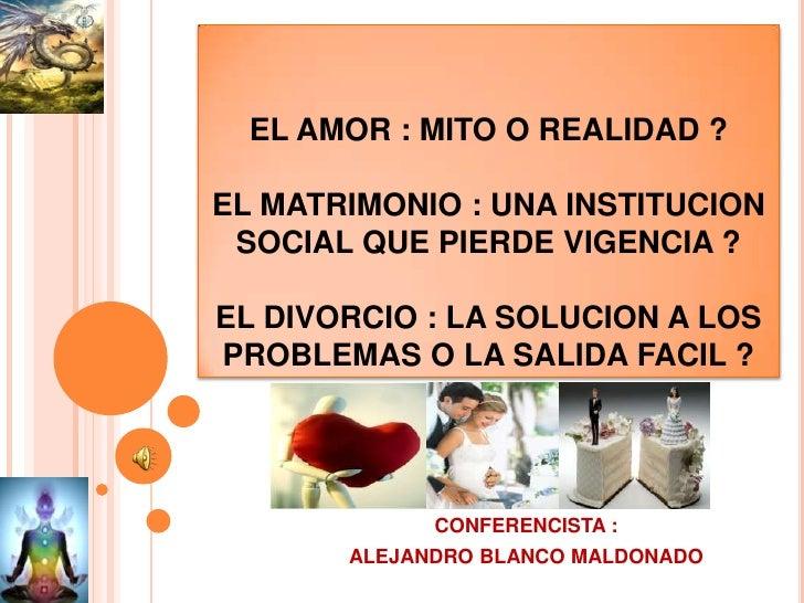 EL AMOR : MITO O REALIDAD ? EL MATRIMONIO : UNA INSTITUCION SOCIAL QUE PIERDE VIGENCIA ?EL DIVORCIO : LA SOLUCION A LOS PR...