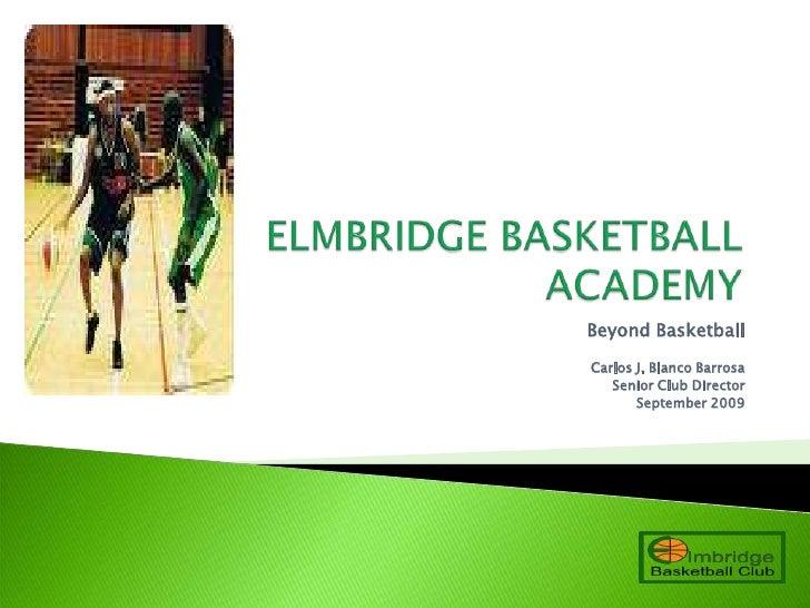 ELMBRIDGE BASKETBALL ACADEMY<br />Beyond Basketball<br />Carlos J. Blanco Barrosa <br />Senior Club Director<br />Septembe...