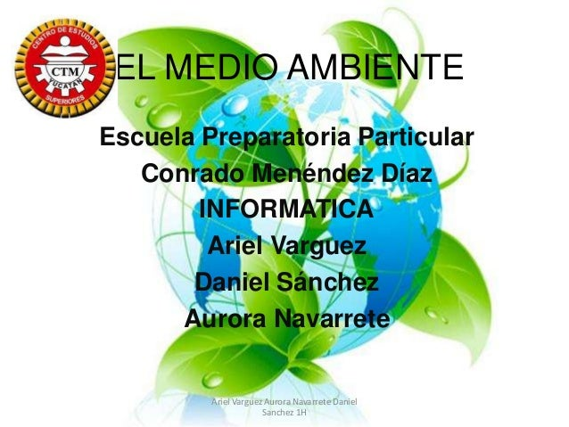 EL MEDIO AMBIENTE Escuela Preparatoria Particular Conrado Menéndez Díaz INFORMATICA Ariel Varguez Daniel Sánchez Aurora Na...