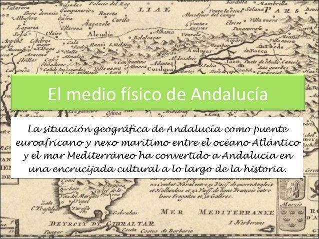 El medio físico de Andalucía La situación geográfica de Andalucía como puente euroafricano y nexo marítimo entre el océano...