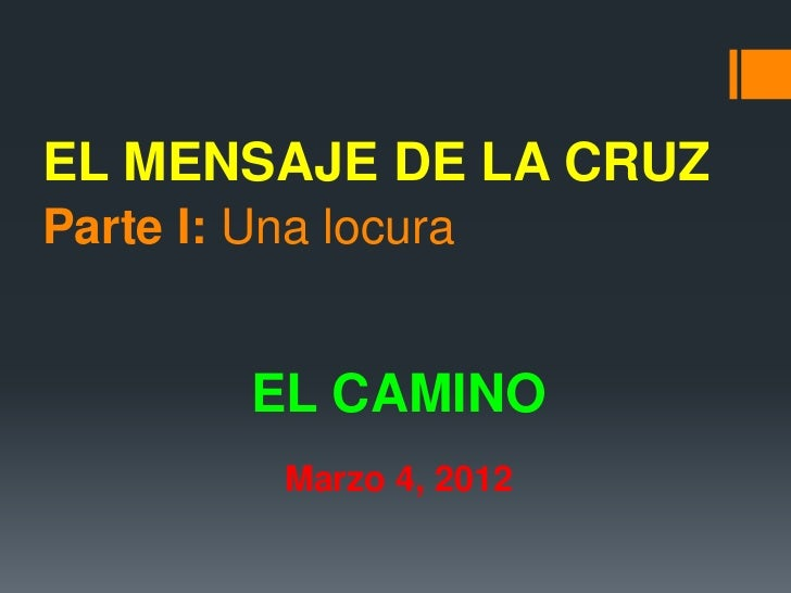 EL MENSAJE DE LA CRUZParte I: Una locura         EL CAMINO           Marzo 4, 2012