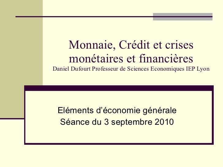 Monnaie, Crédit et crises monétaires et financières Daniel Dufourt Professeur de Sciences Economiques IEP Lyon Eléments d'...
