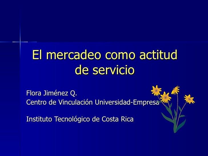 El mercadeo como actitud de servicio Flora Jiménez Q.  Centro de Vinculación Universidad-Empresa  Instituto Tecnológico de...
