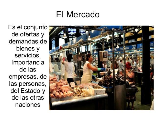 El MercadoEs el conjunto de ofertas ydemandas de   bienes y  servicios. Importancia    de lasempresas, delas personas, del...