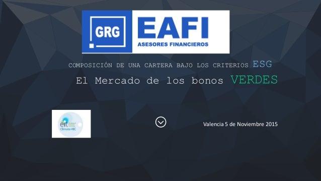 COMPOSICIÓN DE UNA CARTERA BAJO LOS CRITERIOS ESG El Mercado de los bonos VERDES Valencia 5 de Noviembre 2015