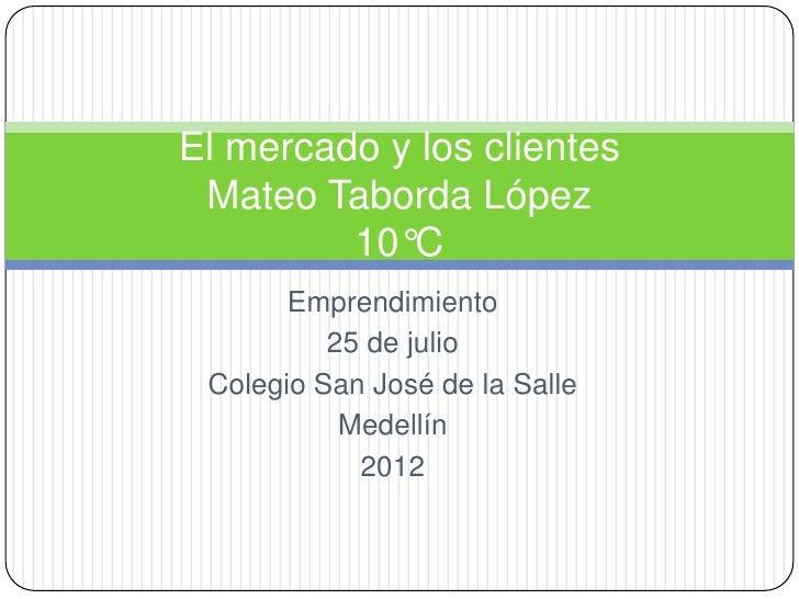 El mercado y los clientes Mateo Taborda López         10°C       Emprendimiento          25 de julio Colegio San José de l...