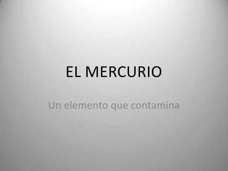 EL MERCURIO<br />Un elemento que contamina<br />