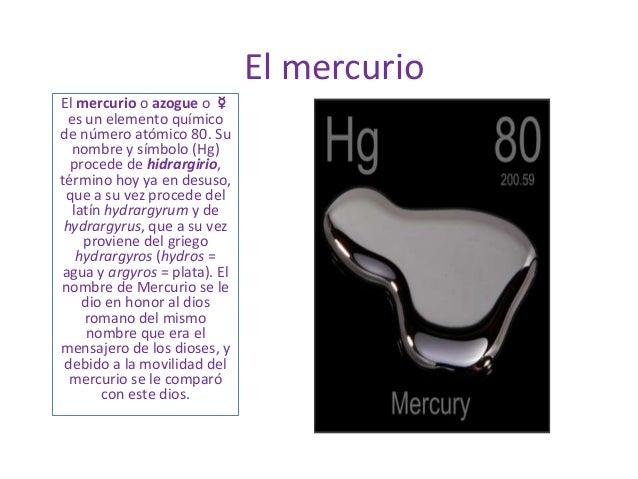 El mercurioEl mercurio o azogue o ☿es un elemento químicode número atómico 80. Sunombre y símbolo (Hg)procede de hidrargir...