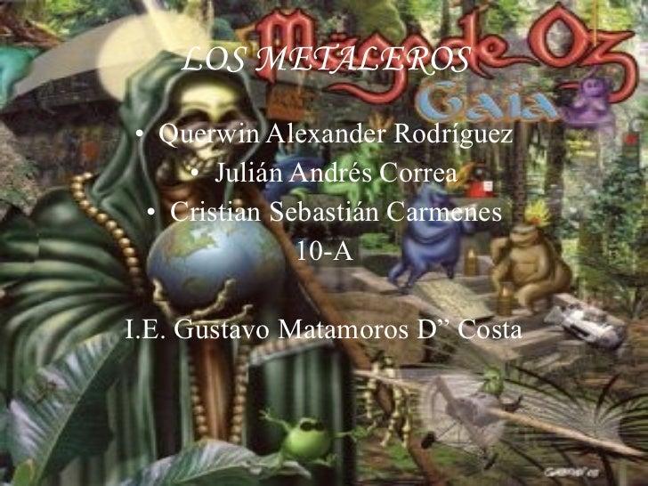 LOS METALEROS <ul><li>Querwin Alexander Rodríguez </li></ul><ul><li>Julián Andrés Correa </li></ul><ul><li>Cristian Sebast...