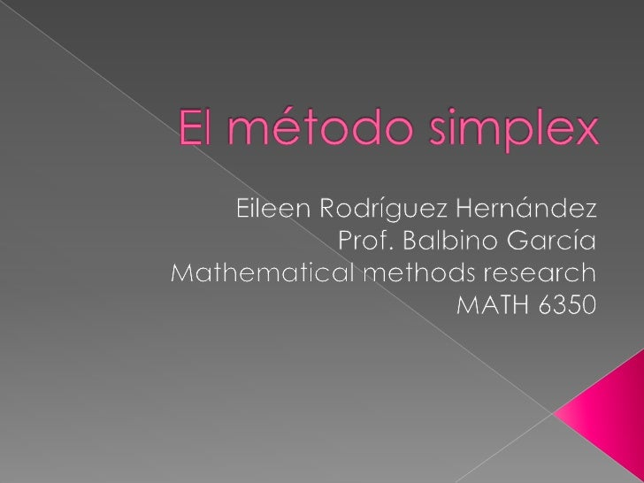 El método simplex<br />Eileen RodríguezHernández<br />Prof. BalbinoGarcía<br />Mathematical methods research<br />MATH 635...
