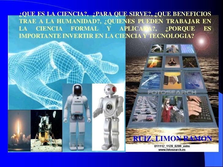¿QUE ES LA CIENCIA?, ¿PARA QUE SIRVE?, ¿QUE BENEFICIOSTRAE A LA HUMANIDAD?, ¿QUIENES PUEDEN TRABAJAR ENLA CIENCIA FORMAL Y...