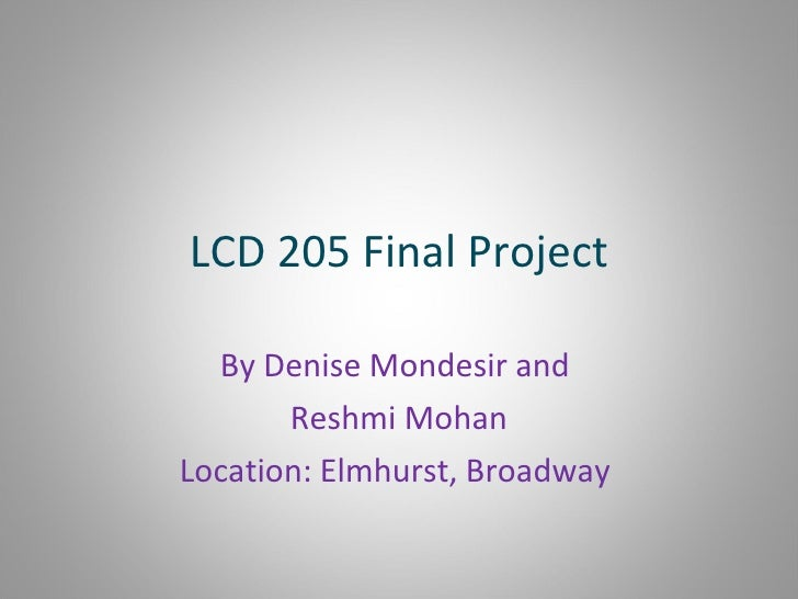 LCD 205 Final Project By Denise Mondesir and  Reshmi Mohan Location: Elmhurst, Broadway