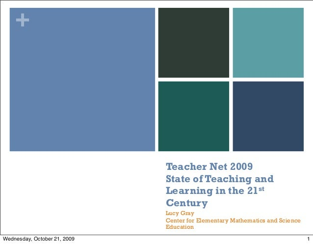 + Teacher Net 2009 State of Teaching and Learning in the 21st Century Lucy Gray Center for Elementary Mathematics and Scie...