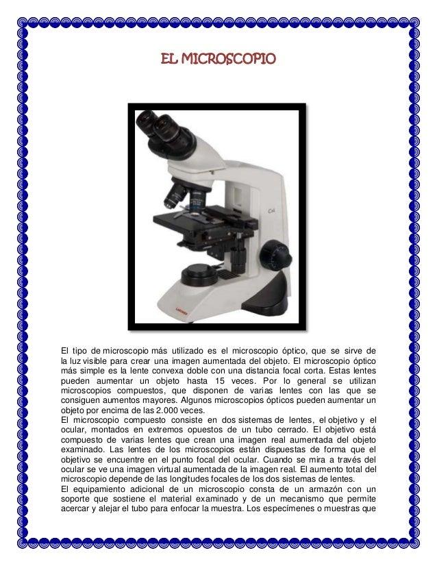 EL MICROSCOPIO  El tipo de microscopio más utilizado es el microscopio óptico, que se sirve de la luz visible para crear u...