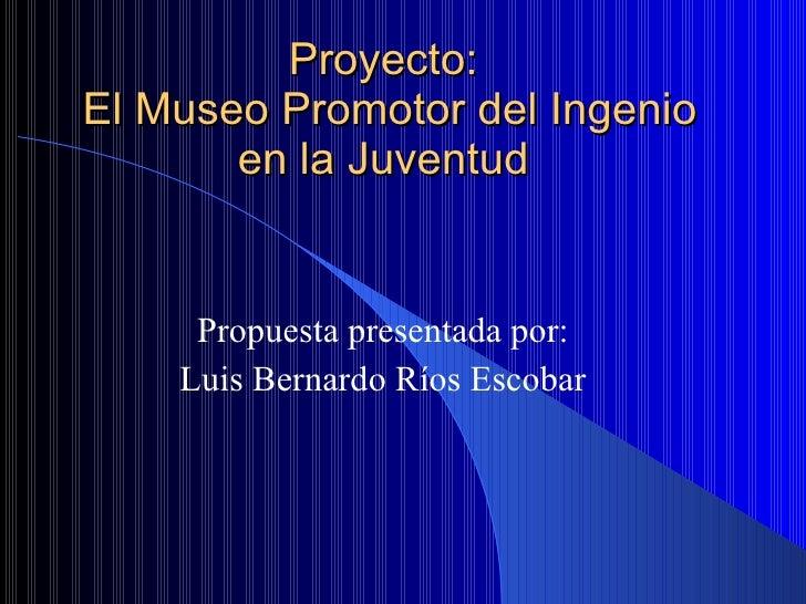 Proyecto:  El Museo Promotor del Ingenio en la Juventud  Propuesta presentada por: Luis Bernardo Ríos Escobar