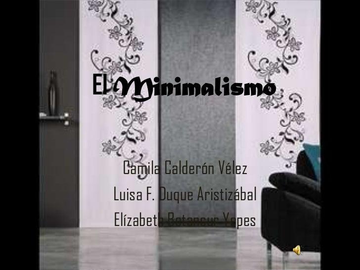El Minimalismo<br />Camila Calderón Vélez <br />Luisa F. Duque Aristizábal<br />Elízabeth Betancur Yepes<br />