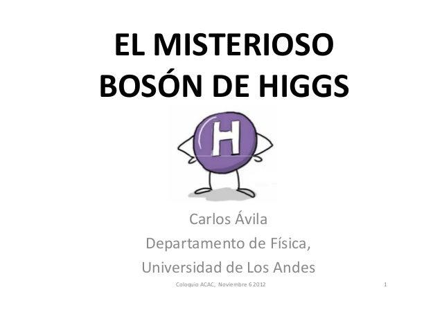 EL MISTERIOSOBOSÓN DE HIGGS        Carlos Ávila  Departamento de Física,  Universidad de Los Andes      Coloquio ACAC, Nov...