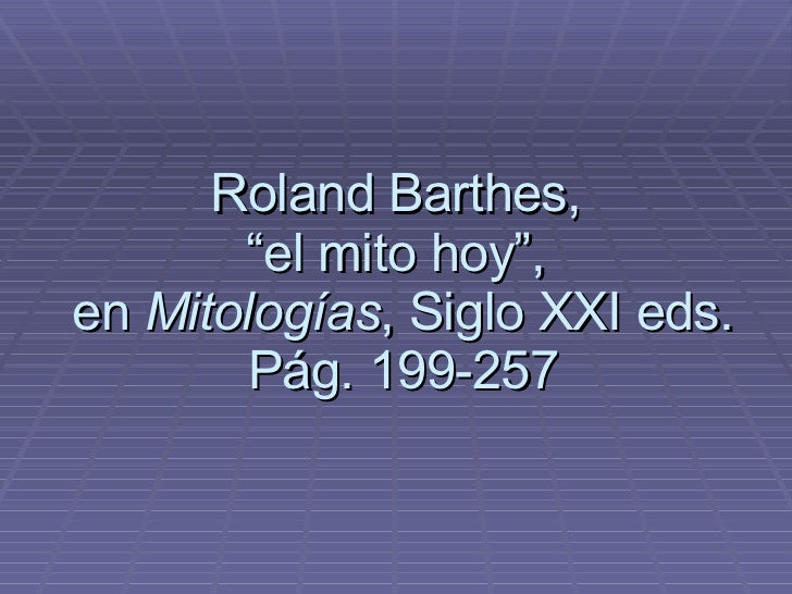 "Roland Barthes,  ""el mito hoy"",  en  Mitologías , Siglo XXI eds. Pág. 199-257"
