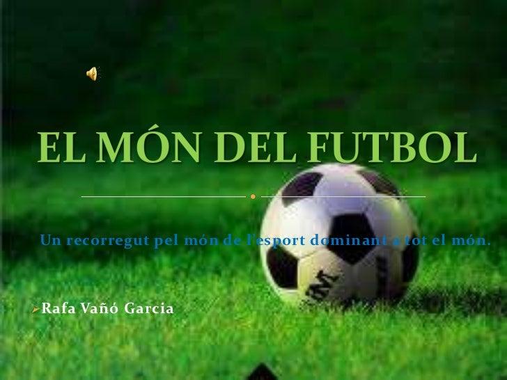 EL MÓN DEL FUTBOL<br />Un recorregut pel món de l'esport dominant a tot el món.<br /><ul><li>Rafa Vañó Garcia</li></li></u...
