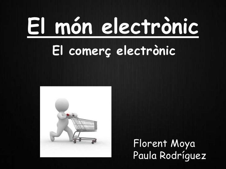 El món electrònic  El comerç electrònic               Florent Moya               Paula Rodríguez