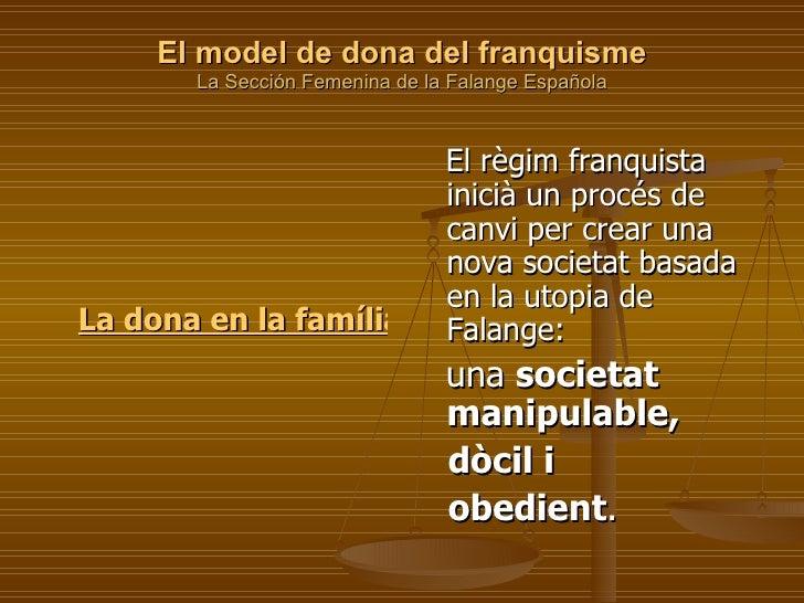 El model de dona del franquisme La Sección Femenina de la Falange Española     <ul><li>  La dona en la família i el matrim...