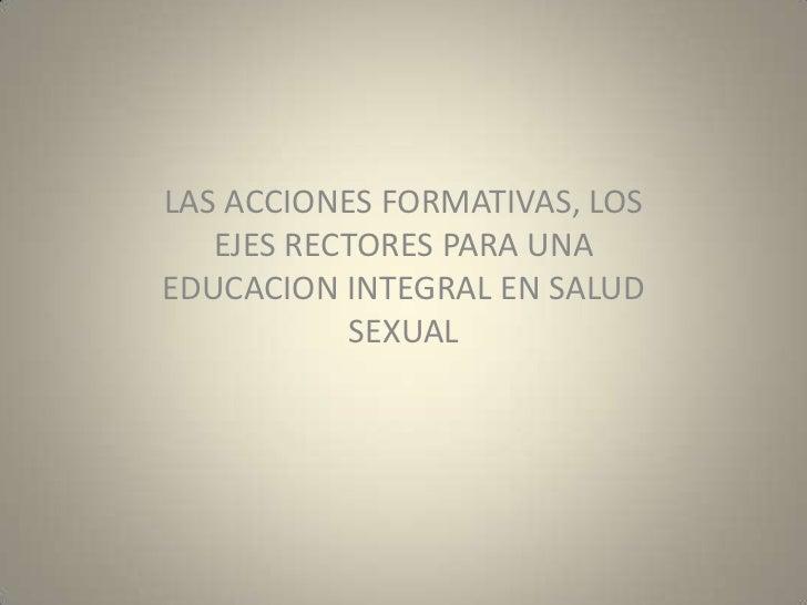 LAS ACCIONES FORMATIVAS, LOS EJES RECTORES PARA UNA EDUCACION INTEGRAL EN SALUD SEXUAL<br />