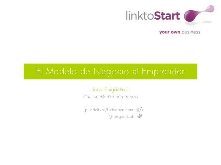 El Modelo de Negocio al Emprender              Jordi Puigdellívol          Start-up Mentor and Sherpa          jpuigdelliv...