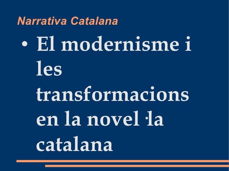 Narrativa Catalana <ul><li>El modernisme i les transformacions en la novel·la catalana </li></ul>