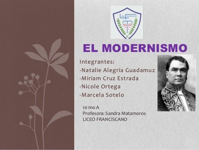 Integrantes:-Natalie Alegria Guadamuz-Miriam Cruz Estrada-Nicole Ortega-Marcela SoteloEL MODERNISMO10 mo AProfesora: Sandr...