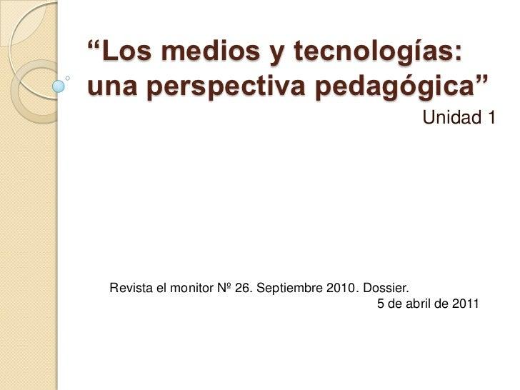 """""""Los medios y tecnologías: una perspectiva pedagógica""""<br />Unidad 1 <br />Revista el monitor Nº 26. Septiembre 2010. Doss..."""