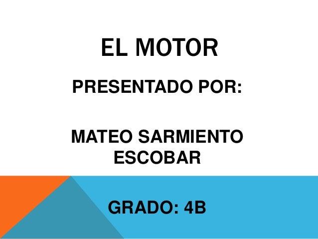 EL MOTOR PRESENTADO POR: MATEO SARMIENTO ESCOBAR GRADO: 4B