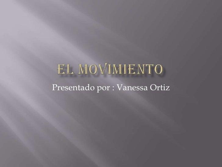 El movimiento<br />Presentado por : Vanessa Ortiz  <br />