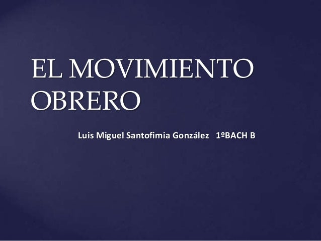 EL MOVIMIENTO OBRERO Luis Miguel Santofimia González 1ºBACH B