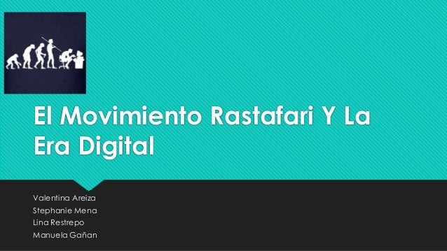 El Movimiento Rastafari Y La Era Digital Valentina Areiza Stephanie Mena Lina Restrepo Manuela Gañan