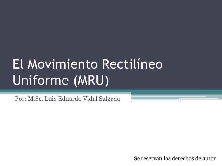 El Movimiento RectilíneoUniforme (MRU)Por: M.Sc. Luis Eduardo Vidal Salgado                                        Se rese...